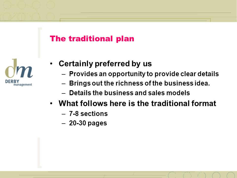 You have two options today The Traditional Business Plan –7-8 sections –20-30 pages with financials –More detail: markets, products & technologies Business Plan Lite –2 sections: –8-10 pages with financials –An extended Executive Summary