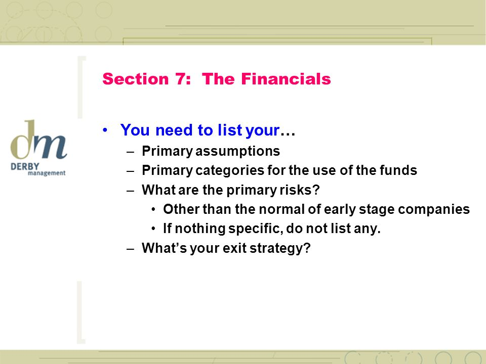 Section 7: The Financials You need… –P&L's 1 st year by month 2 nd year by quarter 3 rd year by year –Balance Sheets for each year –Cash Flows for each year –3-4 pieces of paper only