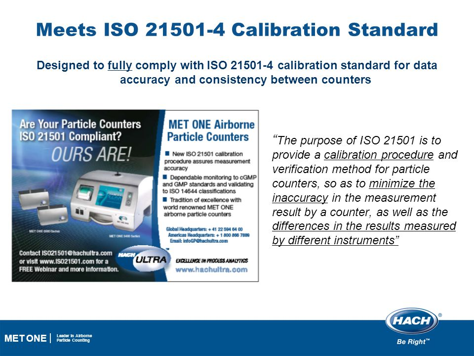 16 MET ONE Leader in Airborne Particle Counting Meets ISO 21501-4 Calibration Standard Designed to fully comply with ISO 21501-4 calibration standard