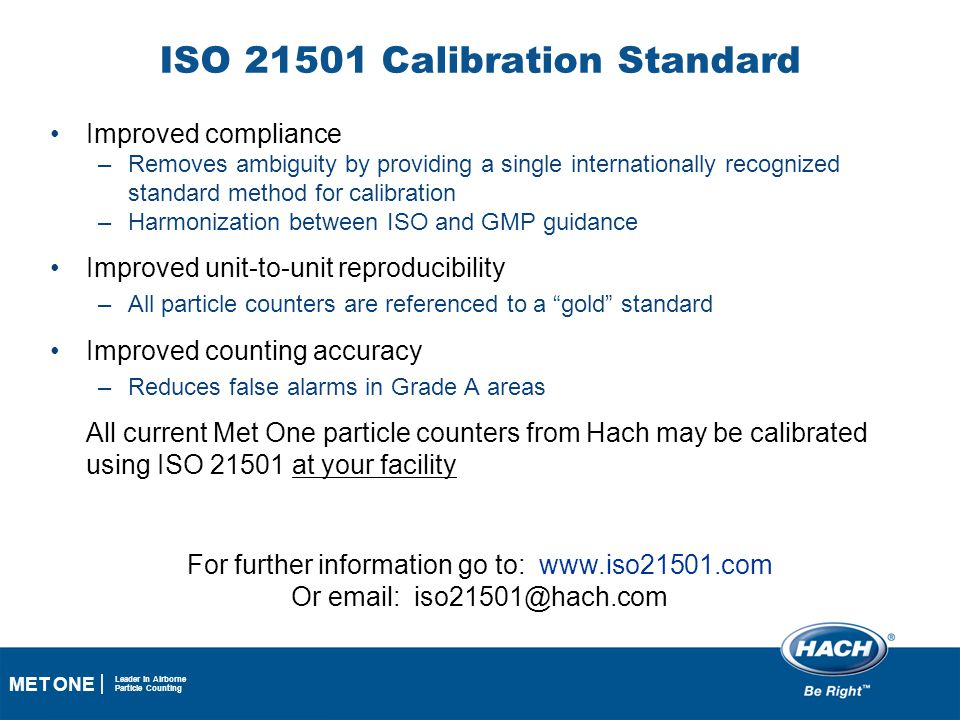 18 MET ONE Leader in Airborne Particle Counting ISO 21501 Calibration Standard Improved compliance –Removes ambiguity by providing a single internatio