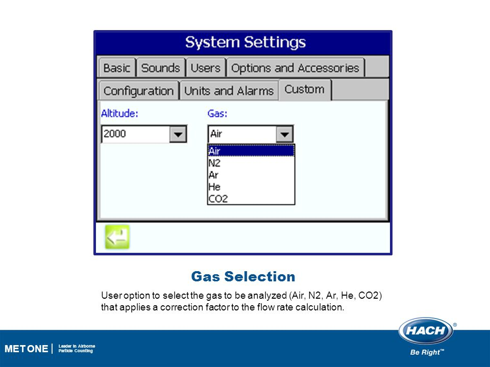 37 MET ONE Leader in Airborne Particle Counting Gas Selection User option to select the gas to be analyzed (Air, N2, Ar, He, CO2) that applies a corre