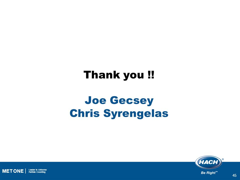 45 MET ONE Leader in Airborne Particle Counting Thank you !! Joe Gecsey Chris Syrengelas 45
