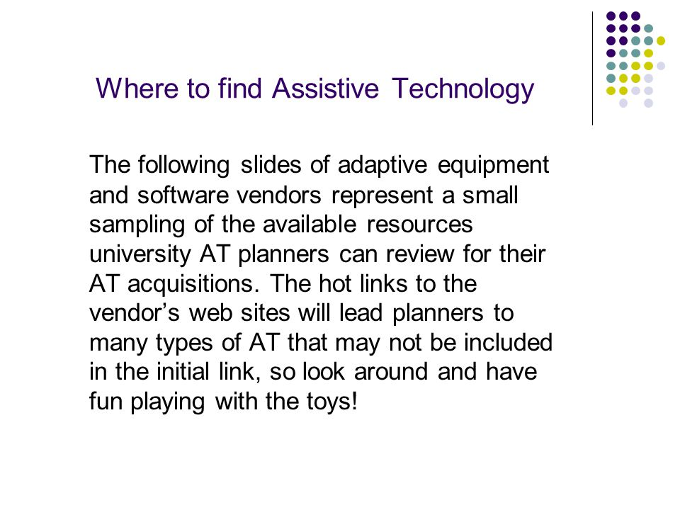 Where to find Assistive Technology The following slides of adaptive equipment and software vendors represent a small sampling of the available resources university AT planners can review for their AT acquisitions.