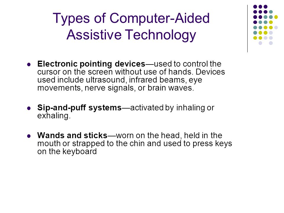 Types of Computer-Aided Assistive Technology Electronic pointing devices—used to control the cursor on the screen without use of hands.