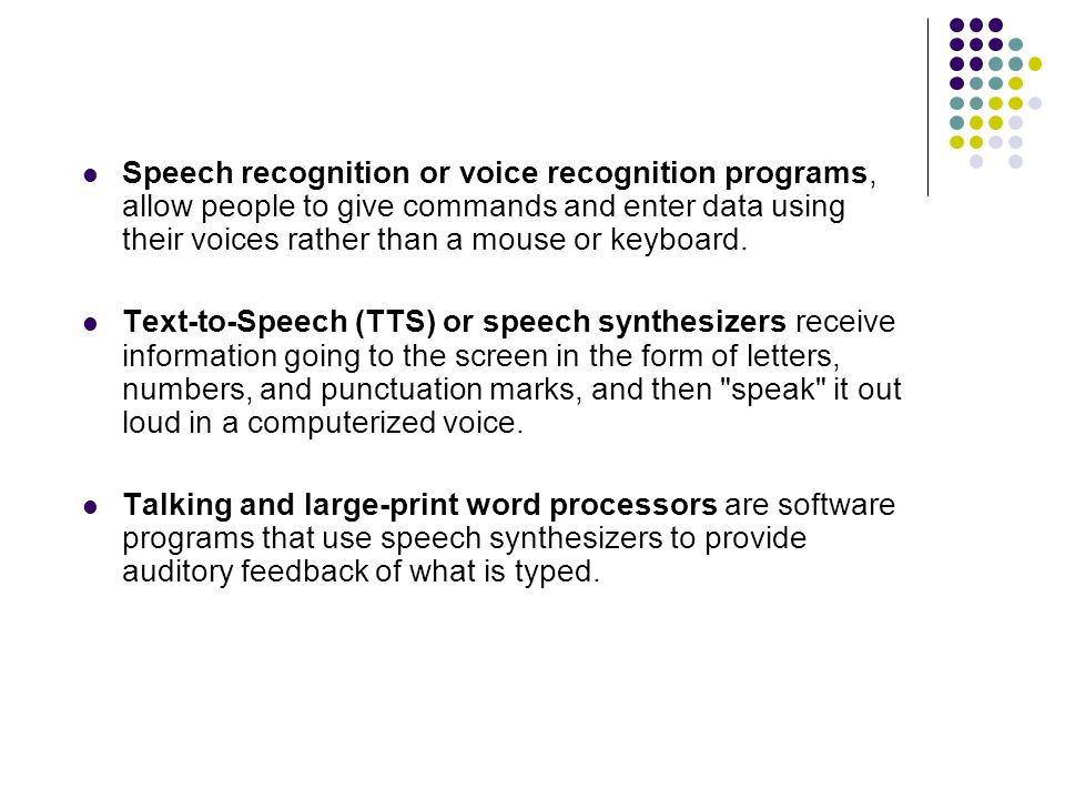 Speech recognition or voice recognition programs, allow people to give commands and enter data using their voices rather than a mouse or keyboard.