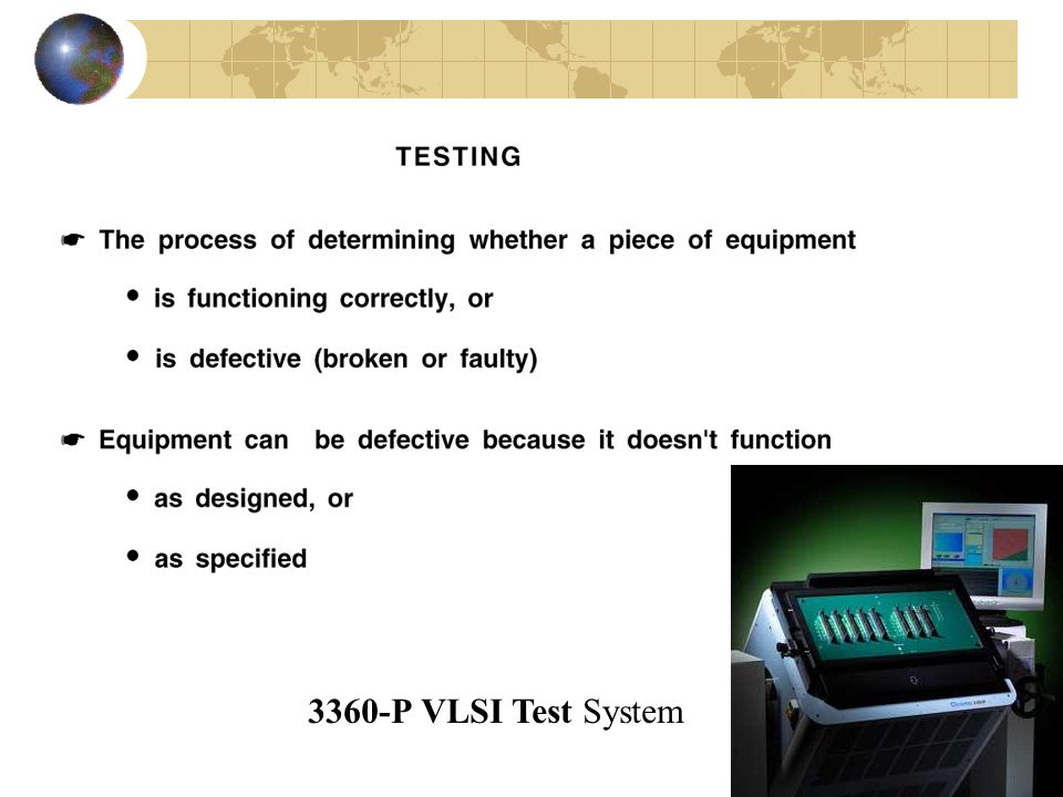 Levels of testing Other ways to define levels – these are important to develop correct fault models and simulation models Transistor Gate RTL Functional Behavioral Architecture Focus: Chip level testing – gate level design