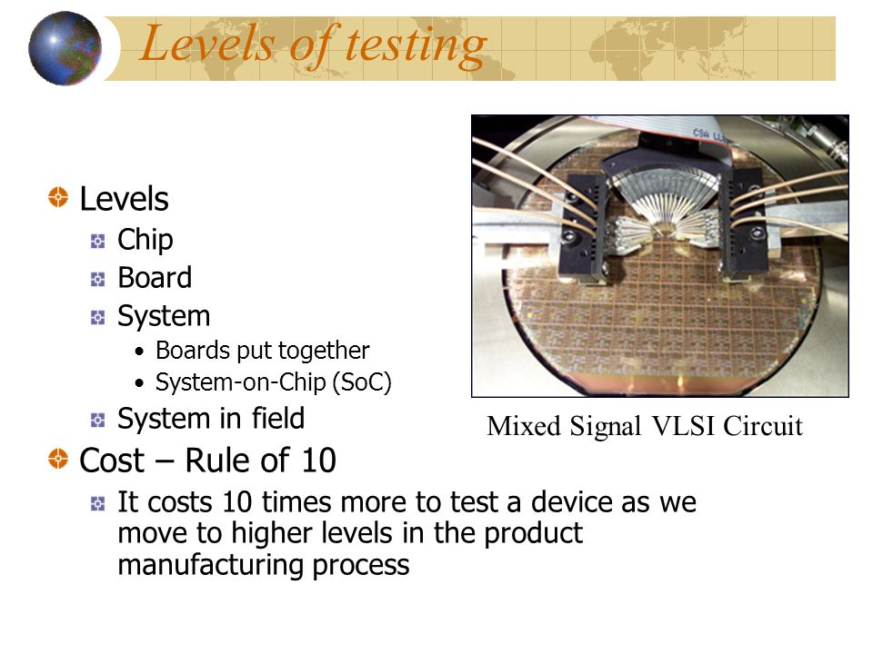 Functional Test ATE and Manufacturing World – any vectors applied to cover high % of faults during manufacturing test Automatic Test-Pattern Generatio