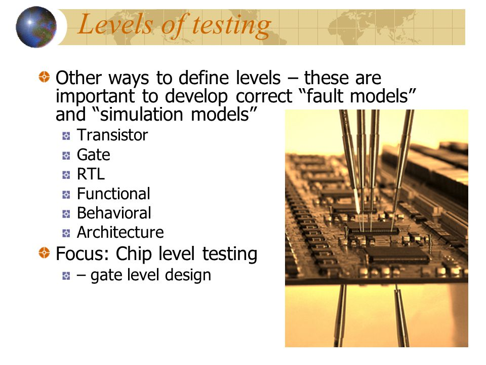 Levels of testing Levels Chip Board System Boards put together System-on-Chip (SoC) System in field Cost – Rule of 10 It costs 10 times more to test a
