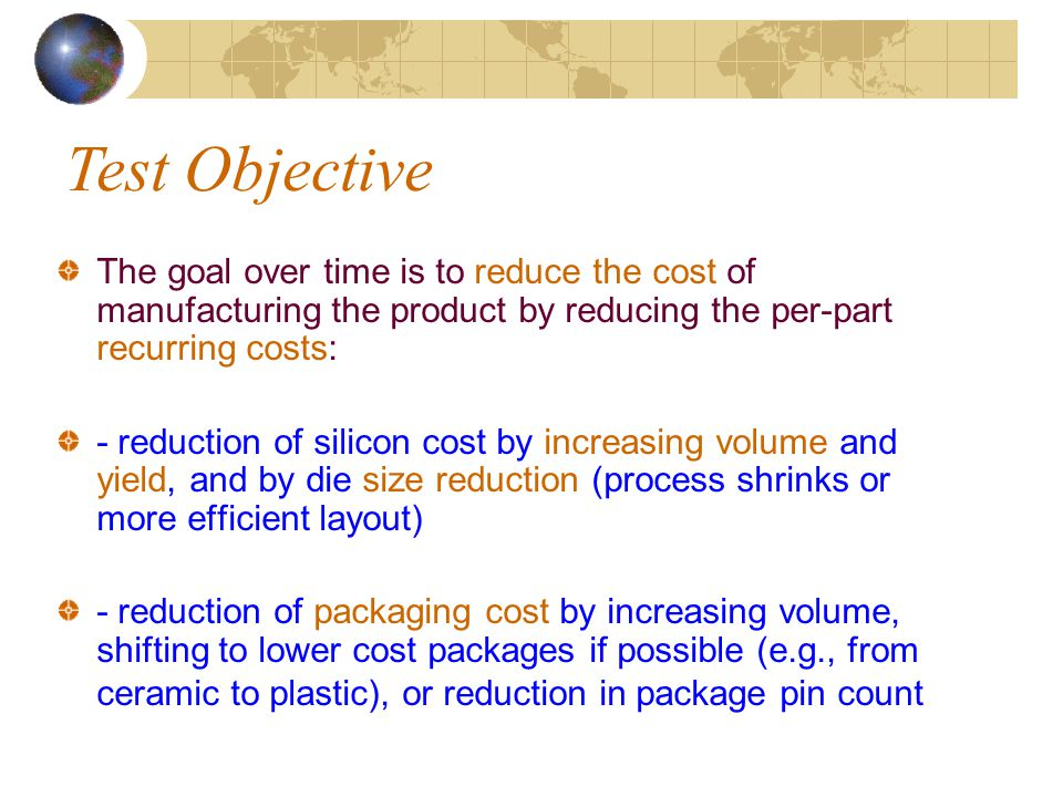 The goal over time is to reduce the cost of manufacturing the product by reducing the per-part recurring costs: - reduction of silicon cost by increasing volume and yield, and by die size reduction (process shrinks or more efficient layout) - reduction of packaging cost by increasing volume, shifting to lower cost packages if possible (e.g., from ceramic to plastic), or reduction in package pin count Test Objective