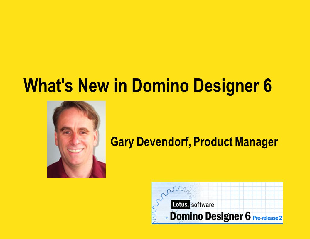 What s New in Domino Designer 6 Gary Devendorf, Product Manager