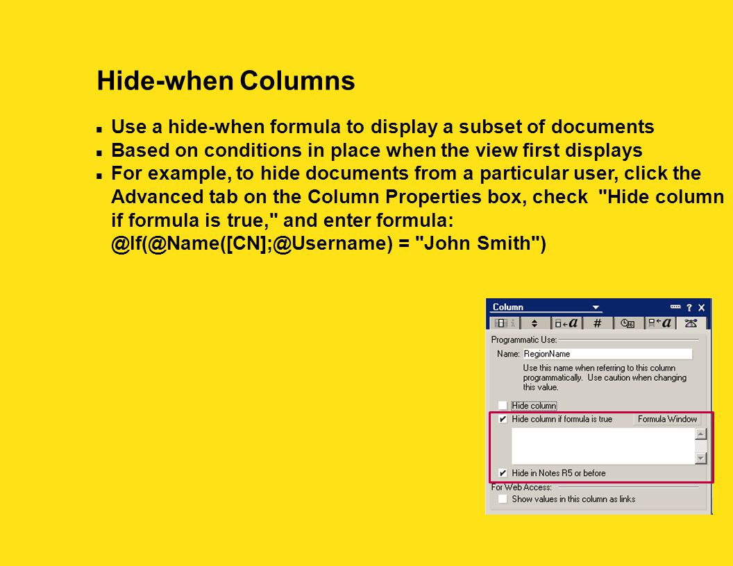 Hide-when Columns n Use a hide-when formula to display a subset of documents n Based on conditions in place when the view first displays n For example, to hide documents from a particular user, click the Advanced tab on the Column Properties box, check Hide column if formula is true, and enter formula: @If(@Name([CN];@Username) = John Smith )