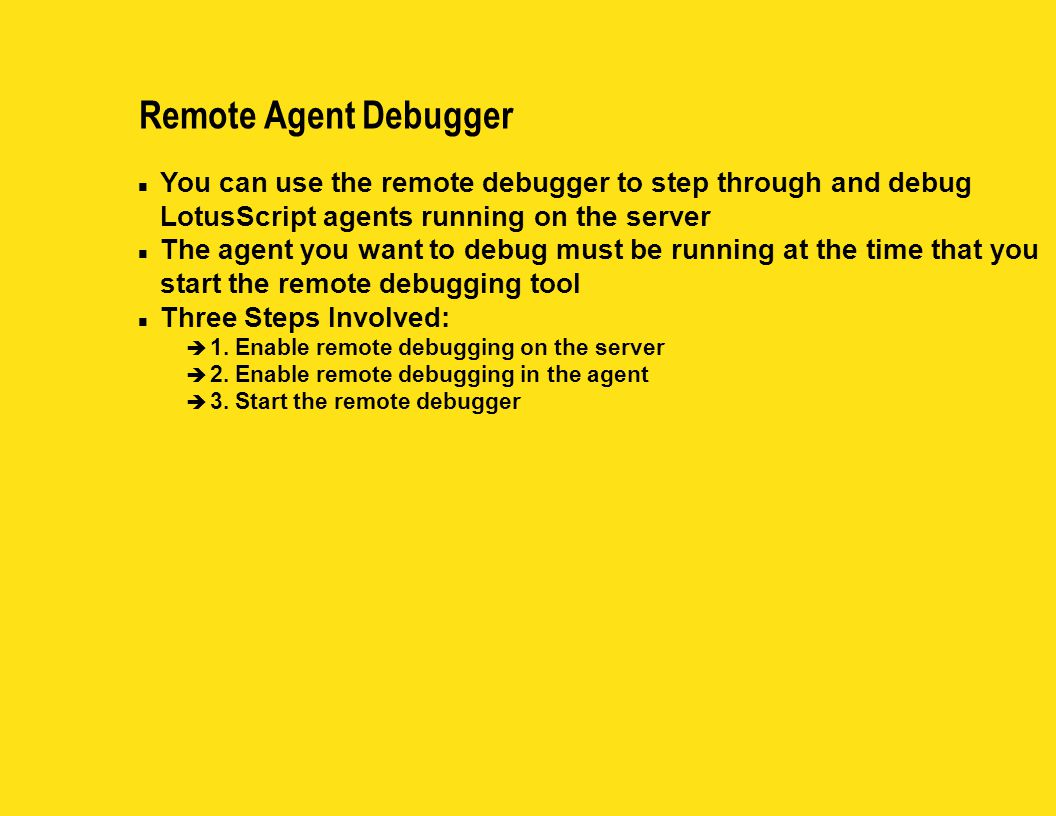 Remote Agent Debugger n You can use the remote debugger to step through and debug LotusScript agents running on the server n The agent you want to deb