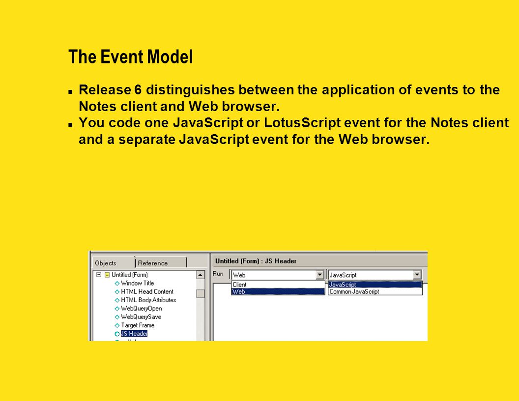 n Release 6 distinguishes between the application of events to the Notes client and Web browser. n You code one JavaScript or LotusScript event for th