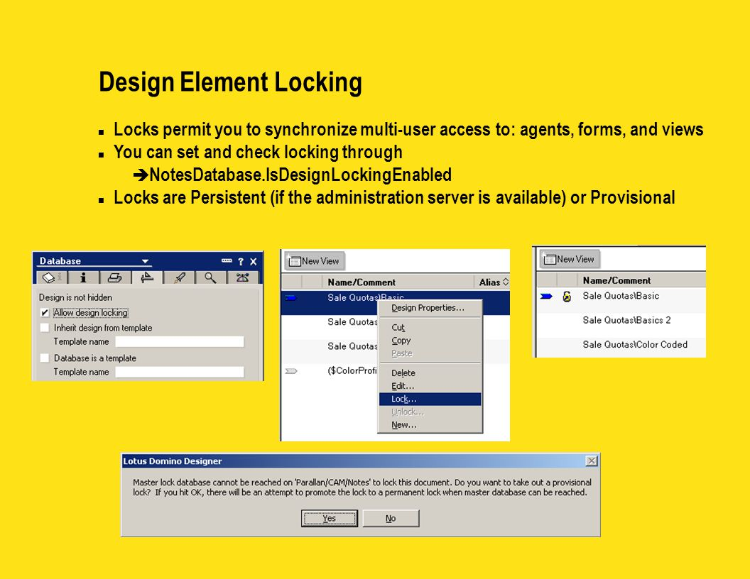 Design Element Locking n Locks permit you to synchronize multi-user access to: agents, forms, and views n You can set and check locking through è Note