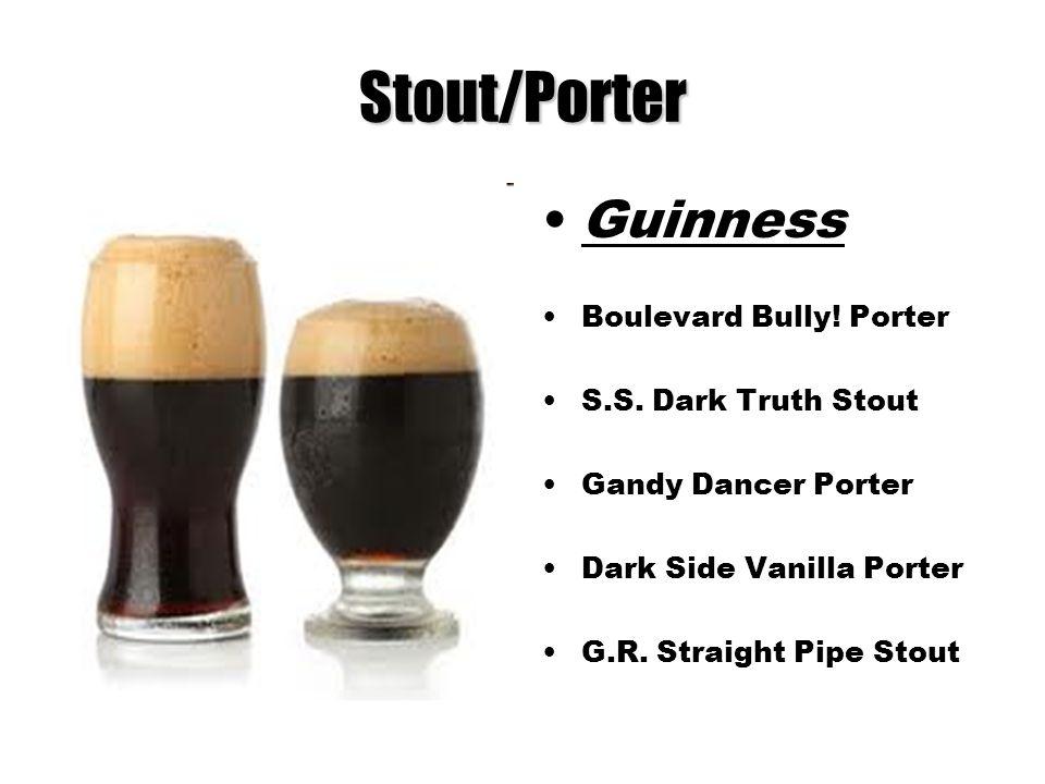 Stout/Porter Guinness Boulevard Bully! Porter S.S. Dark Truth Stout Gandy Dancer Porter Dark Side Vanilla Porter G.R. Straight Pipe Stout