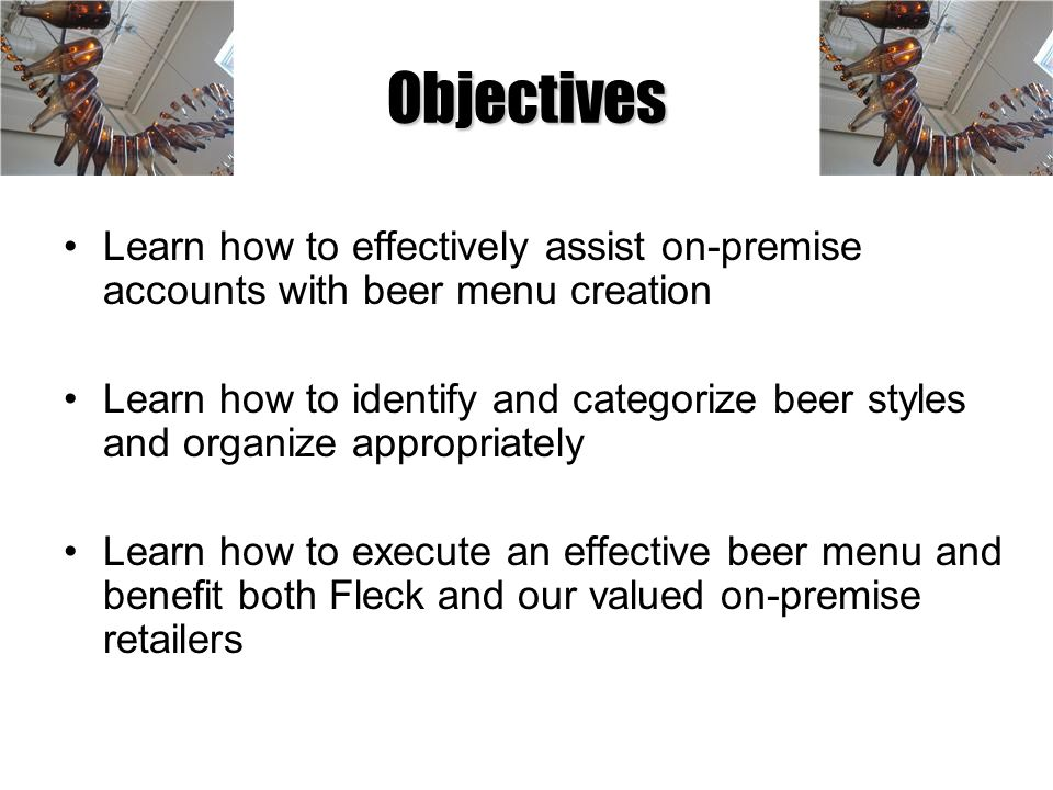 Objectives Learn how to effectively assist on-premise accounts with beer menu creation Learn how to identify and categorize beer styles and organize a