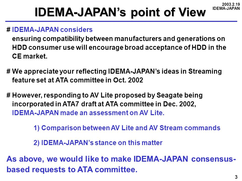 2003.2.19 IDEMA-JAPAN 3 IDEMA-JAPAN's point of View # IDEMA-JAPAN considers ensuring compatibility between manufacturers and generations on HDD consumer use will encourage broad acceptance of HDD in the CE market.