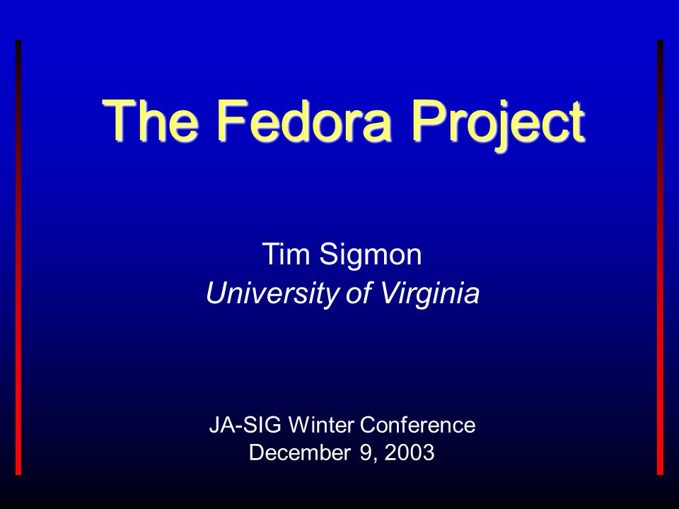 The Fedora Project JA-SIG Winter Conference December 9, 2003 Tim Sigmon University of Virginia