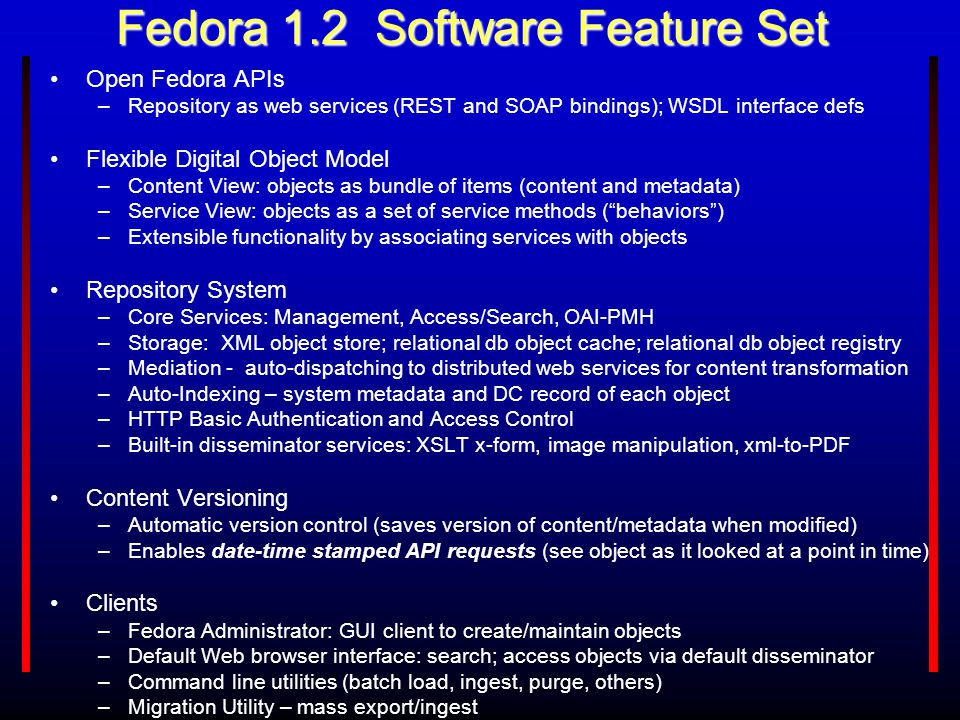 Fedora 1.2 Software Feature Set Open Fedora APIs –Repository as web services (REST and SOAP bindings); WSDL interface defs Flexible Digital Object Mod