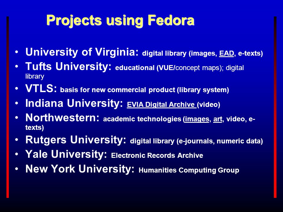 Projects using Fedora University of Virginia: digital library (images, EAD, e-texts)EAD Tufts University: educational (VUE/concept maps); digital libr