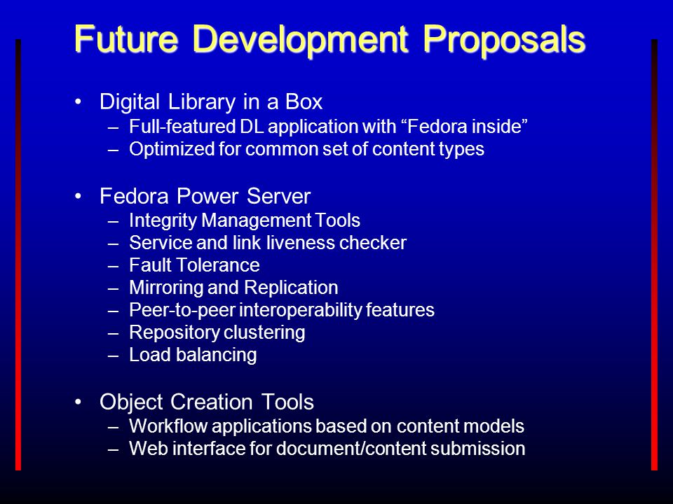 "Future Development Proposals Digital Library in a Box –Full-featured DL application with ""Fedora inside"" –Optimized for common set of content types Fe"