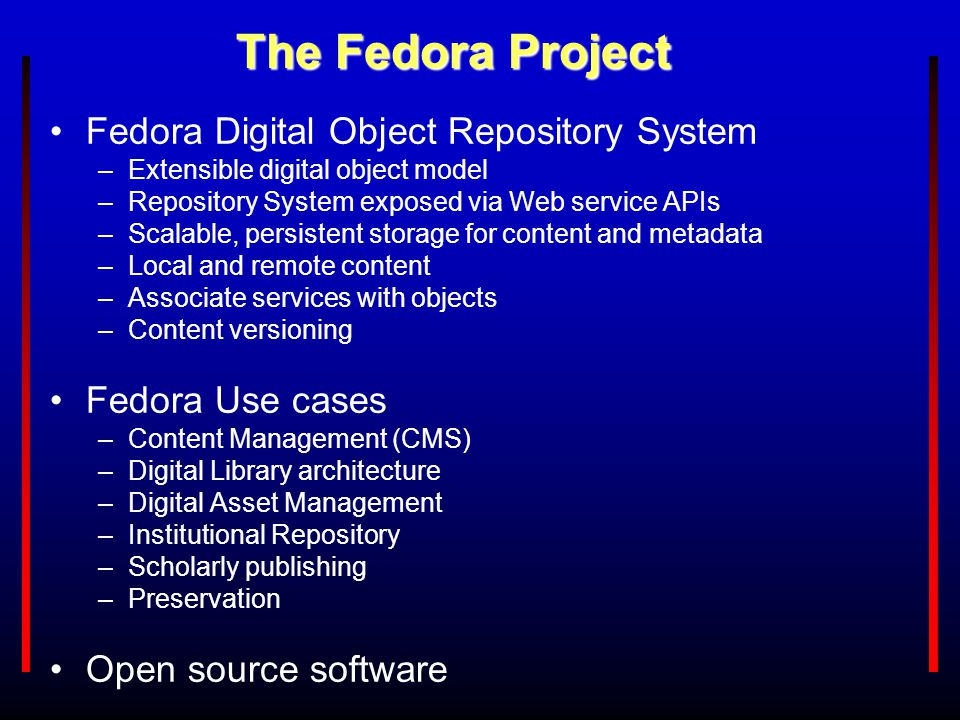 The Fedora Project Fedora Digital Object Repository System –Extensible digital object model –Repository System exposed via Web service APIs –Scalable,