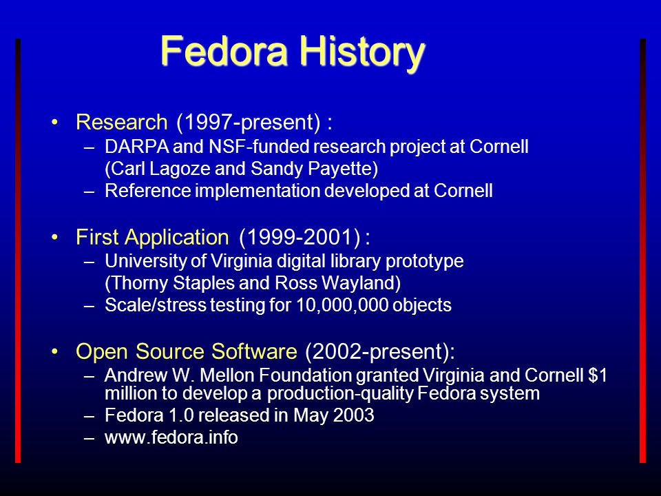 Fedora History Research (1997-present) : –DARPA and NSF-funded research project at Cornell (Carl Lagoze and Sandy Payette) –Reference implementation d