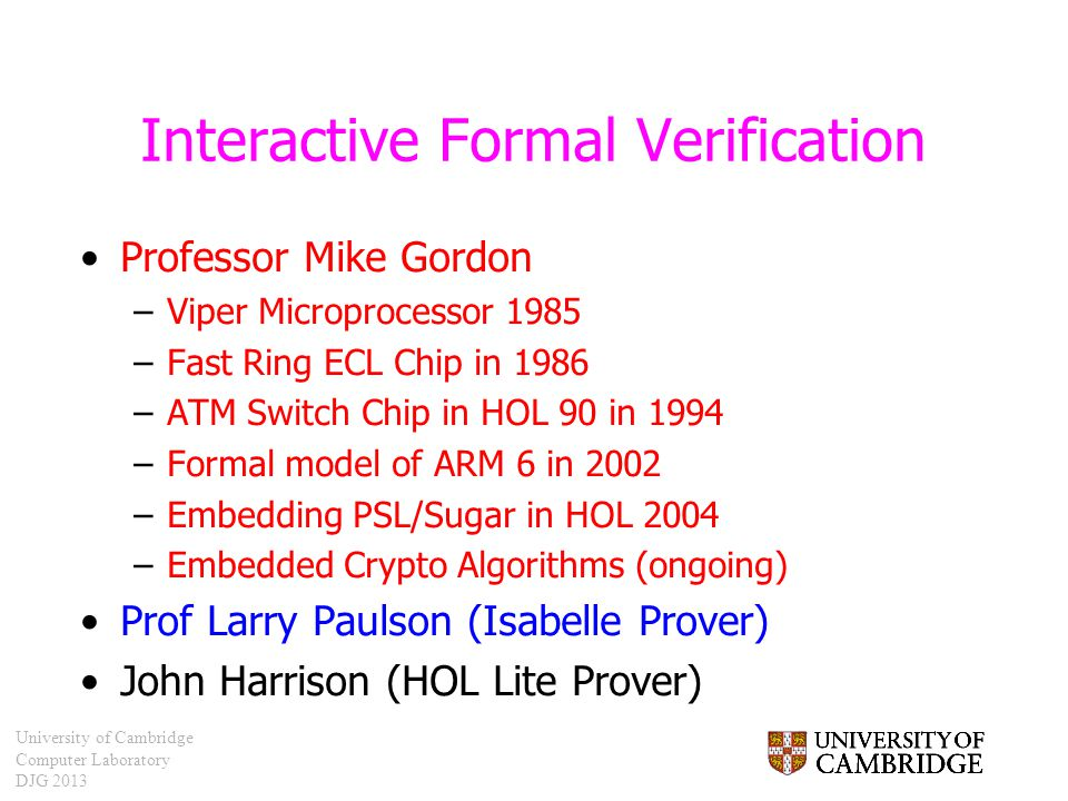 University of Cambridge Computer Laboratory DJG 2013 Interactive Formal Verification Professor Mike Gordon –Viper Microprocessor 1985 –Fast Ring ECL C
