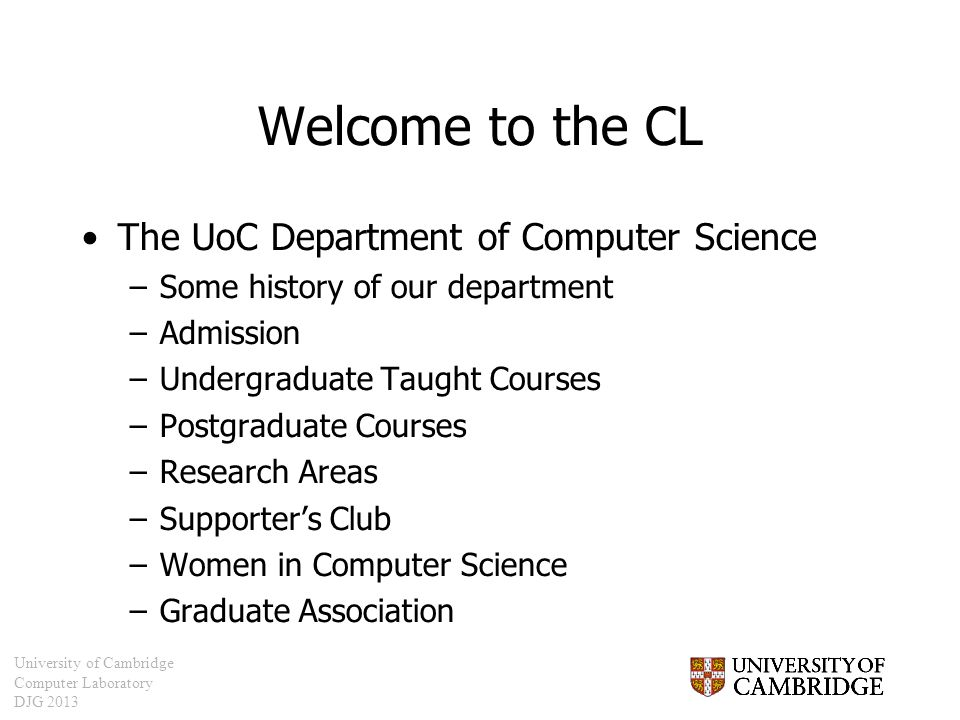 University of Cambridge Computer Laboratory DJG 2013 Welcome to the CL The UoC Department of Computer Science –Some history of our department –Admissi