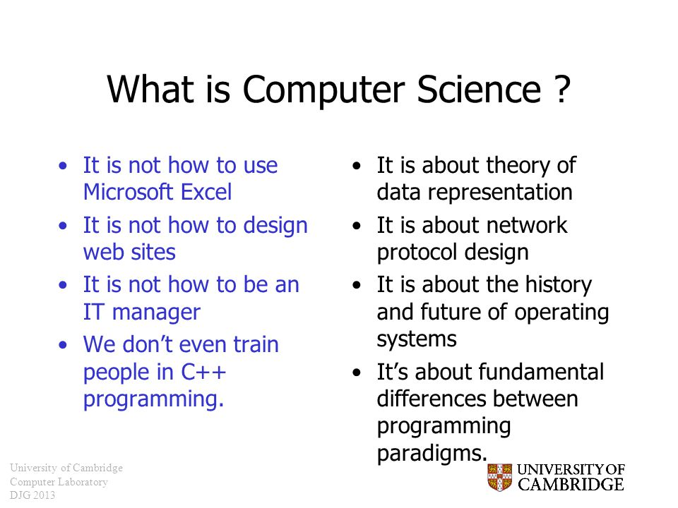 University of Cambridge Computer Laboratory DJG 2013 What is Computer Science ? It is not how to use Microsoft Excel It is not how to design web sites