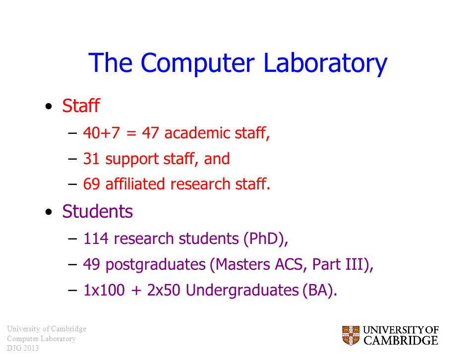 University of Cambridge Computer Laboratory DJG 2013 The Computer Laboratory Staff –40+7 = 47 academic staff, –31 support staff, and –69 affiliated re