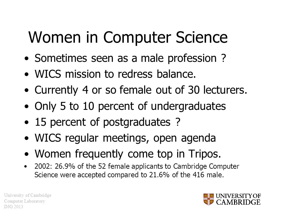 University of Cambridge Computer Laboratory DJG 2013 Women in Computer Science Sometimes seen as a male profession ? WICS mission to redress balance.