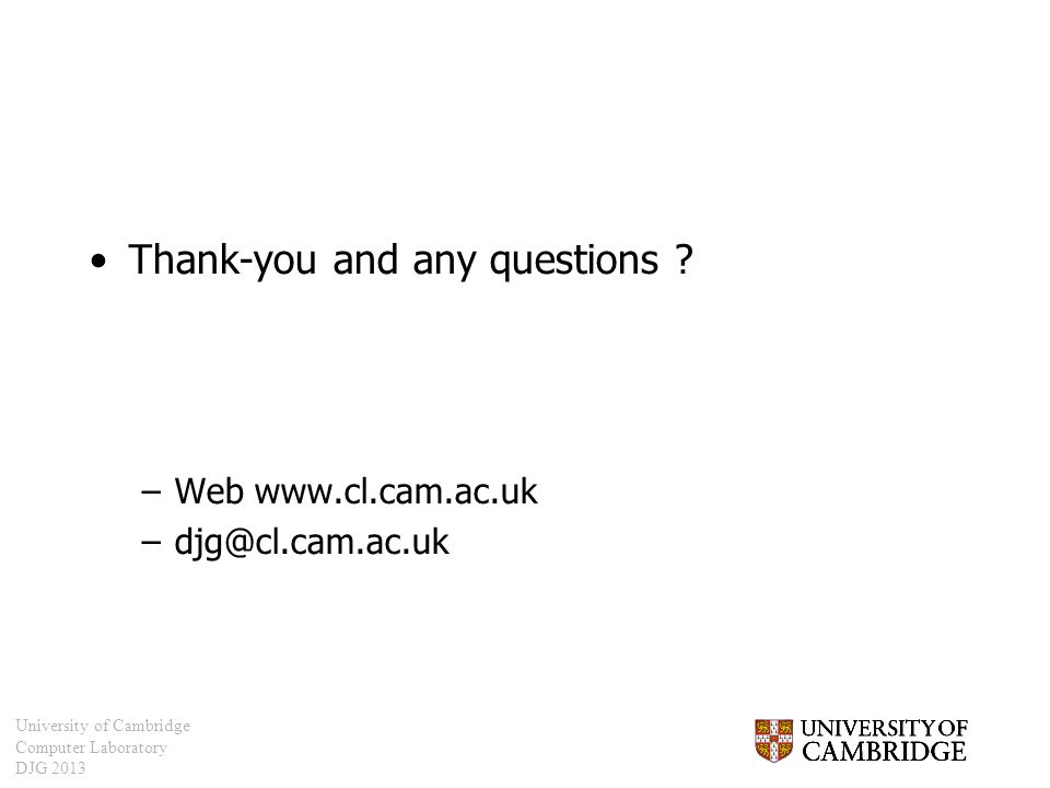 University of Cambridge Computer Laboratory DJG 2013 Thank-you and any questions ? –Web www.cl.cam.ac.uk –djg@cl.cam.ac.uk