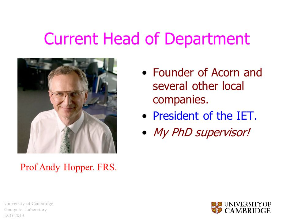 University of Cambridge Computer Laboratory DJG 2013 Current Head of Department Founder of Acorn and several other local companies. President of the I