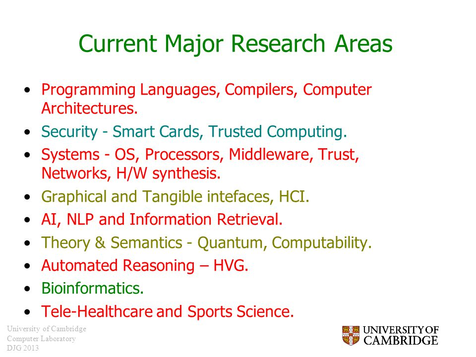 University of Cambridge Computer Laboratory DJG 2013 Current Major Research Areas Programming Languages, Compilers, Computer Architectures. Security -