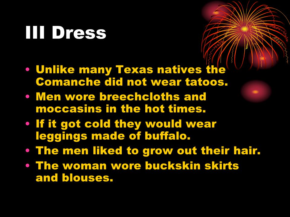 III Dress Unlike many Texas natives the Comanche did not wear tatoos. Men wore breechcloths and moccasins in the hot times. If it got cold they would