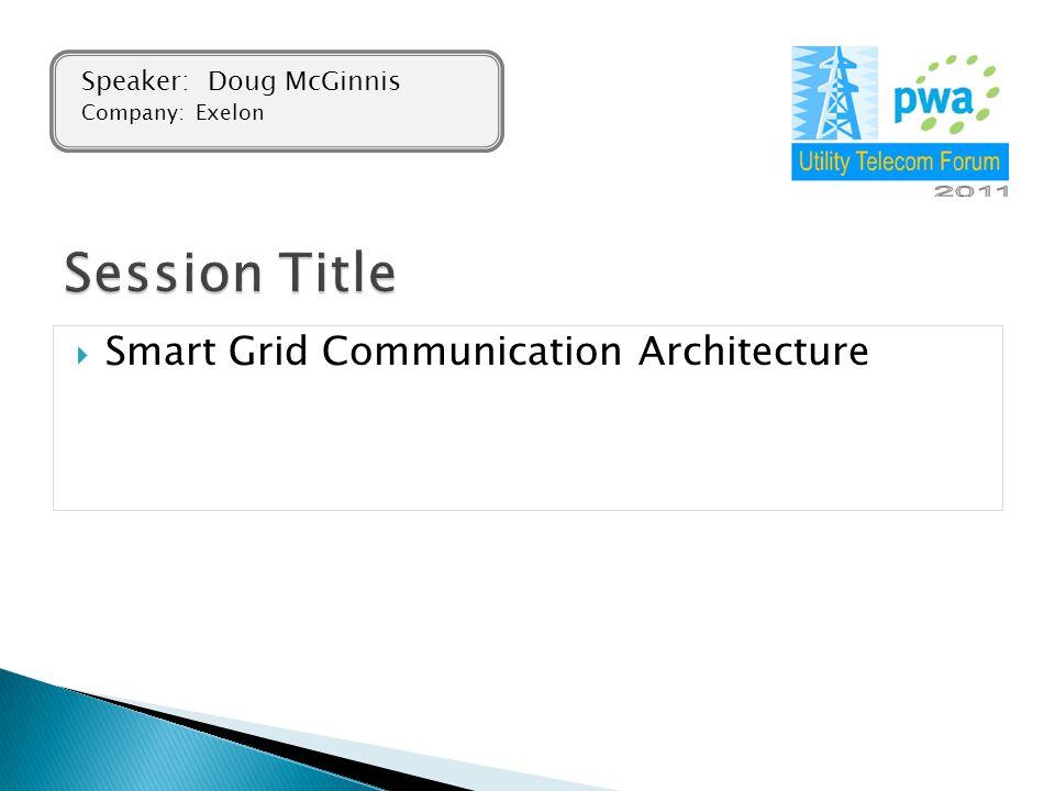  Smart Grid Communication Architecture Speaker: Doug McGinnis Company: Exelon