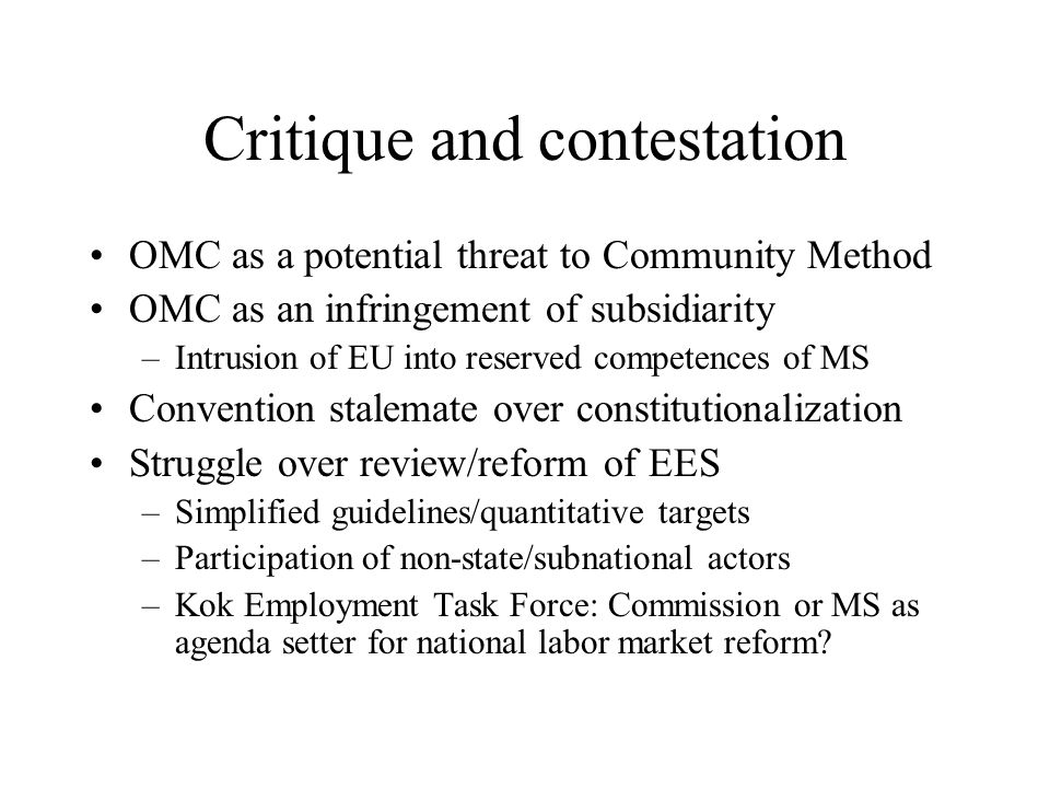 Critique and contestation OMC as a potential threat to Community Method OMC as an infringement of subsidiarity –Intrusion of EU into reserved competences of MS Convention stalemate over constitutionalization Struggle over review/reform of EES –Simplified guidelines/quantitative targets –Participation of non-state/subnational actors –Kok Employment Task Force: Commission or MS as agenda setter for national labor market reform