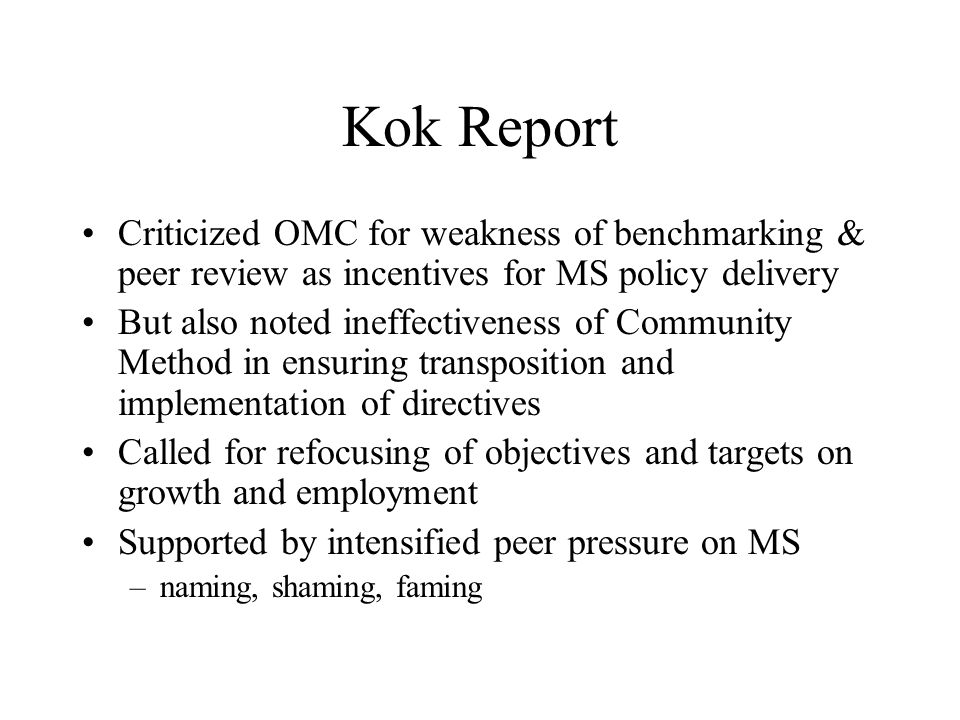 Kok Report Criticized OMC for weakness of benchmarking & peer review as incentives for MS policy delivery But also noted ineffectiveness of Community Method in ensuring transposition and implementation of directives Called for refocusing of objectives and targets on growth and employment Supported by intensified peer pressure on MS –naming, shaming, faming