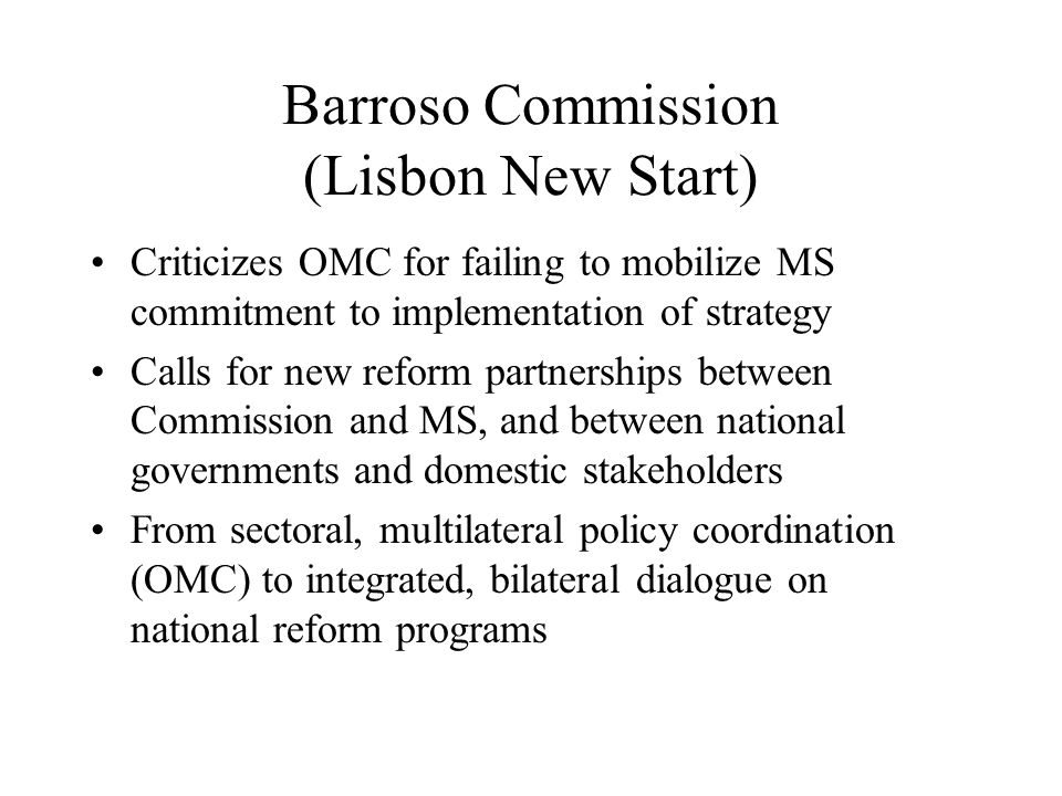 Barroso Commission (Lisbon New Start) Criticizes OMC for failing to mobilize MS commitment to implementation of strategy Calls for new reform partnerships between Commission and MS, and between national governments and domestic stakeholders From sectoral, multilateral policy coordination (OMC) to integrated, bilateral dialogue on national reform programs