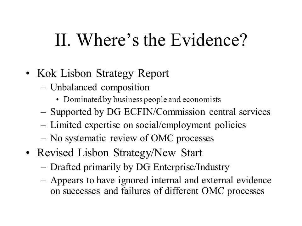 II. Where's the Evidence? Kok Lisbon Strategy Report –Unbalanced composition Dominated by business people and economists –Supported by DG ECFIN/Commis