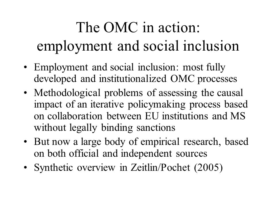 The OMC in action: employment and social inclusion Employment and social inclusion: most fully developed and institutionalized OMC processes Methodolo