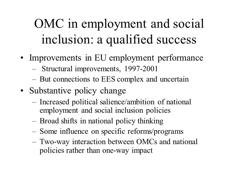 OMC in employment and social inclusion: a qualified success Improvements in EU employment performance – Structural improvements, 1997-2001 –But connections to EES complex and uncertain Substantive policy change –Increased political salience/ambition of national employment and social inclusion policies –Broad shifts in national policy thinking –Some influence on specific reforms/programs –Two-way interaction between OMCs and national policies rather than one-way impact