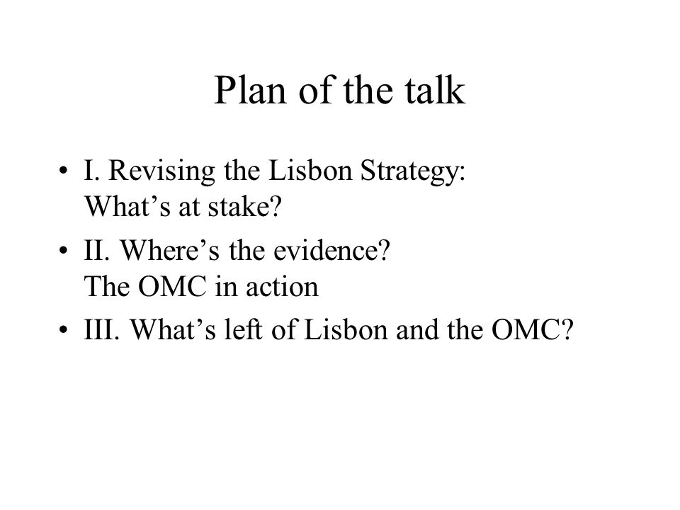 Plan of the talk I. Revising the Lisbon Strategy: What's at stake? II. Where's the evidence? The OMC in action III. What's left of Lisbon and the OMC?