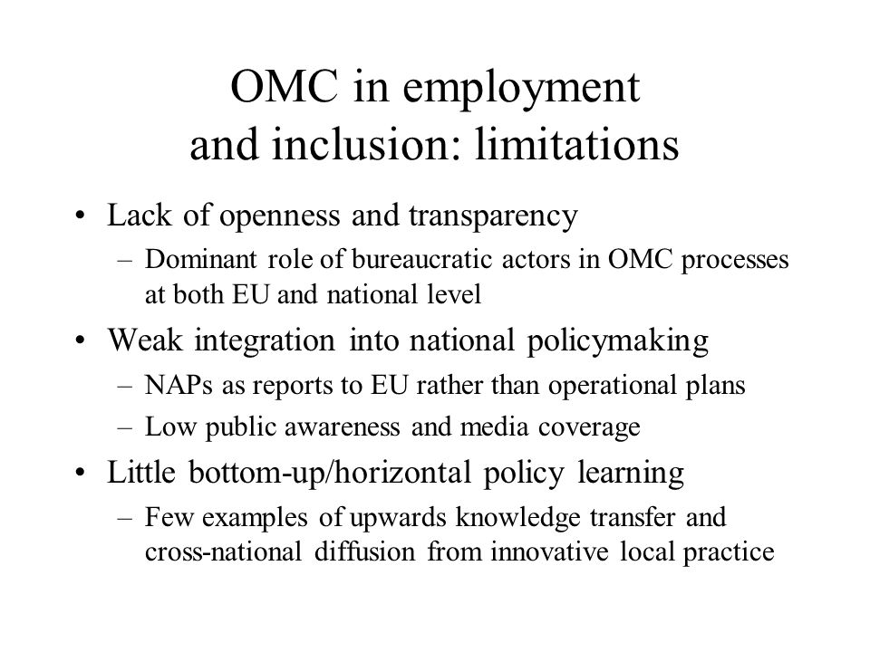 OMC in employment and inclusion: limitations Lack of openness and transparency –Dominant role of bureaucratic actors in OMC processes at both EU and national level Weak integration into national policymaking –NAPs as reports to EU rather than operational plans –Low public awareness and media coverage Little bottom-up/horizontal policy learning –Few examples of upwards knowledge transfer and cross-national diffusion from innovative local practice
