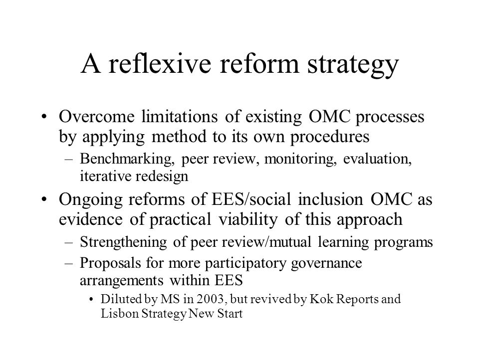 A reflexive reform strategy Overcome limitations of existing OMC processes by applying method to its own procedures –Benchmarking, peer review, monitoring, evaluation, iterative redesign Ongoing reforms of EES/social inclusion OMC as evidence of practical viability of this approach –Strengthening of peer review/mutual learning programs –Proposals for more participatory governance arrangements within EES Diluted by MS in 2003, but revived by Kok Reports and Lisbon Strategy New Start