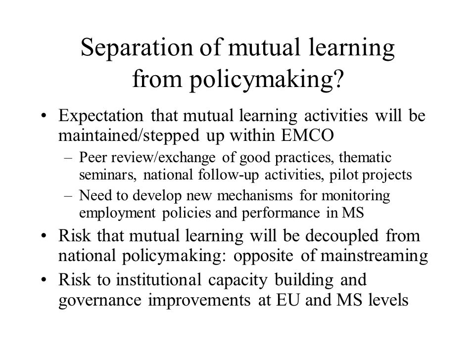 Separation of mutual learning from policymaking? Expectation that mutual learning activities will be maintained/stepped up within EMCO –Peer review/ex