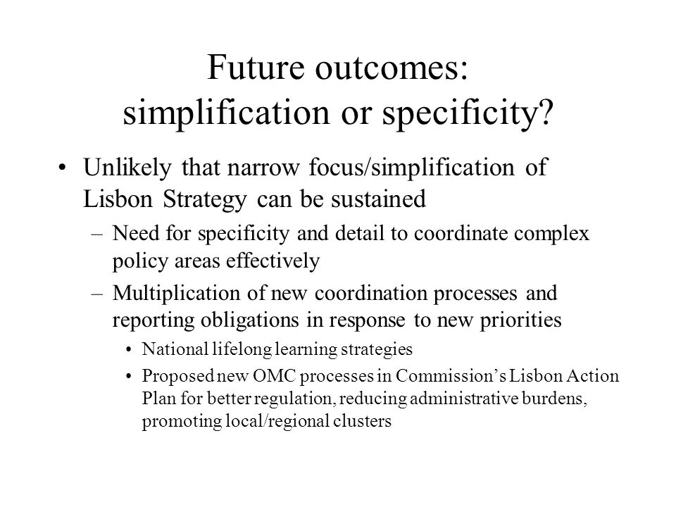 Future outcomes: simplification or specificity? Unlikely that narrow focus/simplification of Lisbon Strategy can be sustained –Need for specificity an
