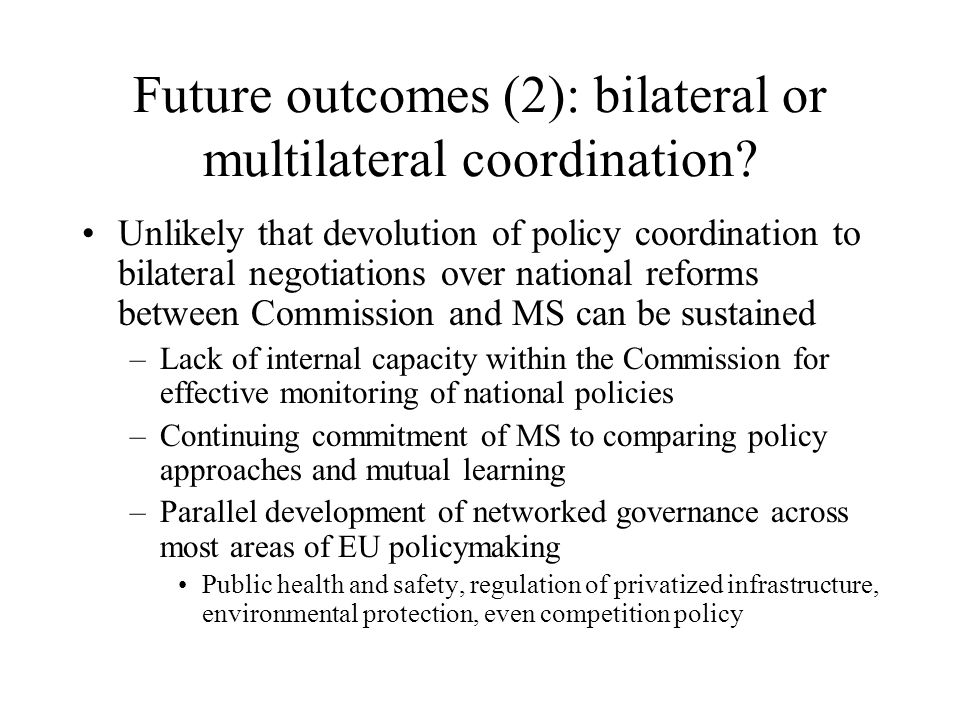 Future outcomes (2): bilateral or multilateral coordination? Unlikely that devolution of policy coordination to bilateral negotiations over national r