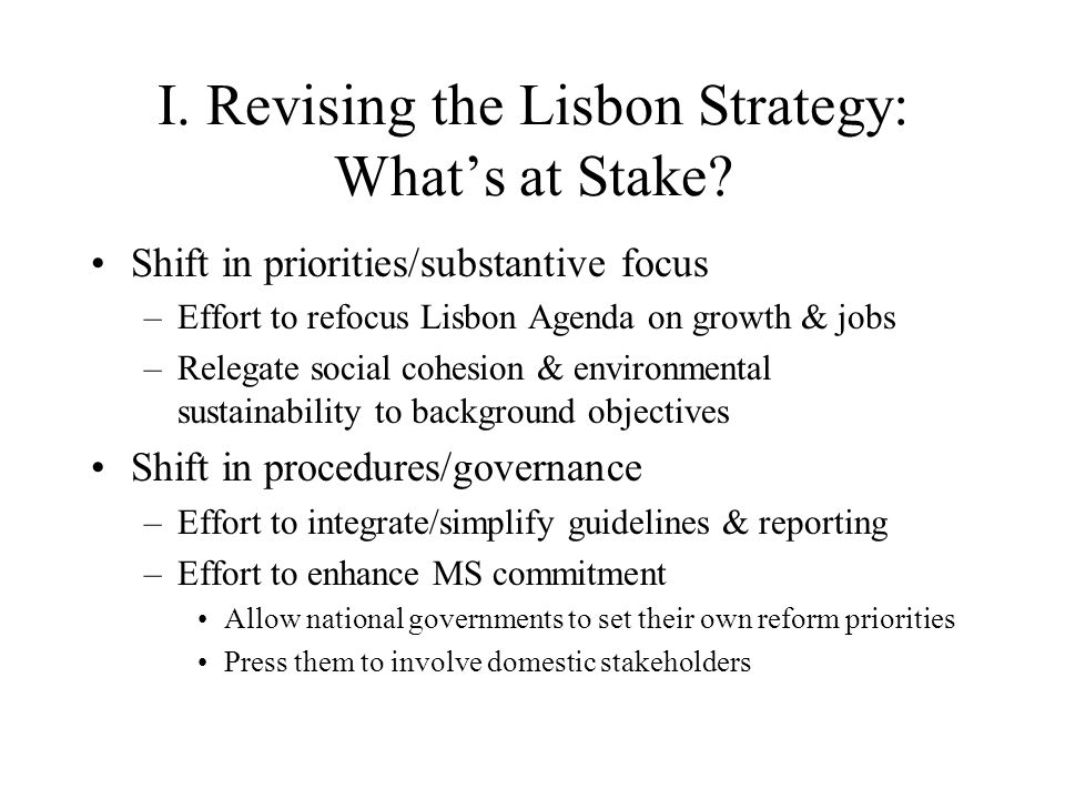 Ambiguities of Lisbon Something for everyone in the Lisbon Agenda –Competitiveness: liberalization and structural reform –Innovation: a dynamic knowledge-based economy –Sustainable economic growth –Full employment: more and better jobs –Greater social cohesion: fight against poverty/social exclusion, modernization of the European Social Model –Environmental sustainability added in 2001 under Swedish presidency